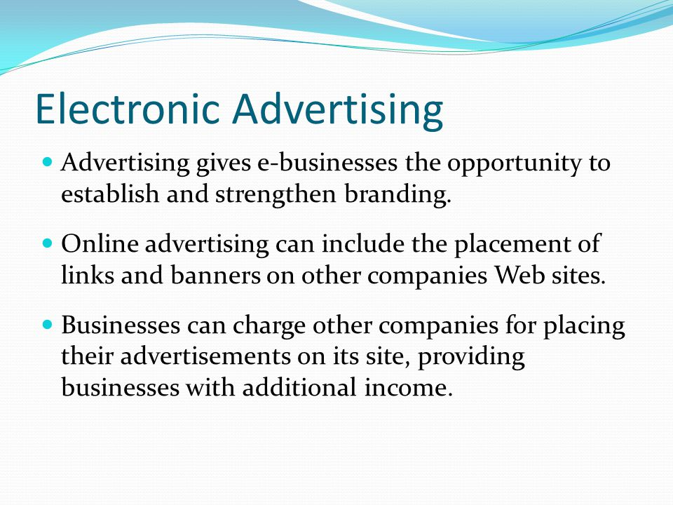Electronic Advertising Advertising gives e-businesses the opportunity to establish and strengthen branding.