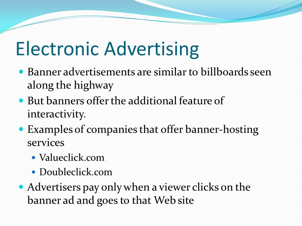 Electronic Advertising Banner advertisements are similar to billboards seen along the highway But banners offer the additional feature of interactivity.