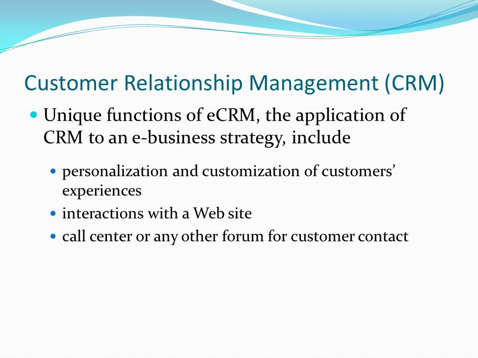 Customer Relationship Management (CRM) Unique functions of eCRM, the application of CRM to an e-business strategy, include personalization and customization of customers' experiences interactions with a Web site call center or any other forum for customer contact