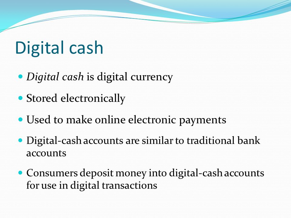 Digital cash Digital cash is digital currency Stored electronically Used to make online electronic payments Digital-cash accounts are similar to traditional bank accounts Consumers deposit money into digital-cash accounts for use in digital transactions