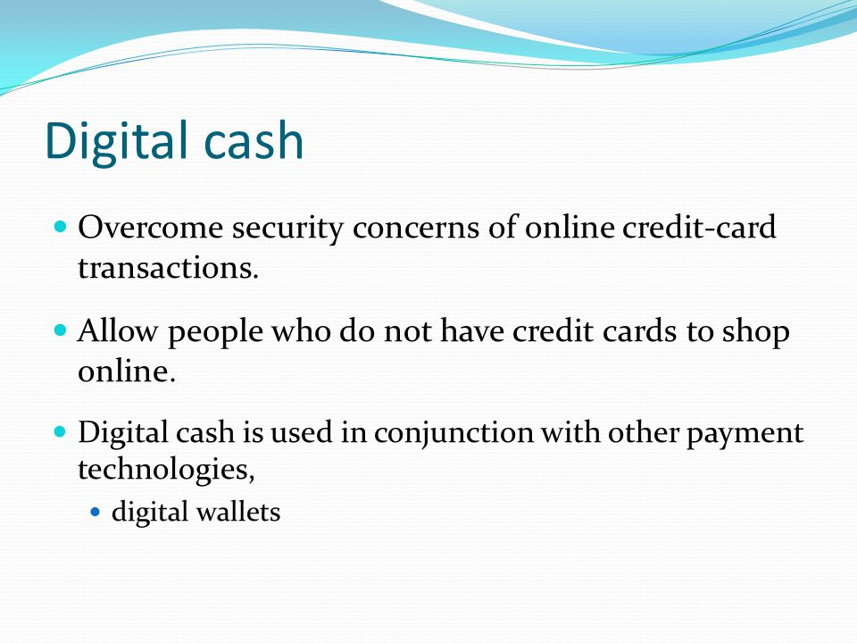Digital cash Overcome security concerns of online credit-card transactions.