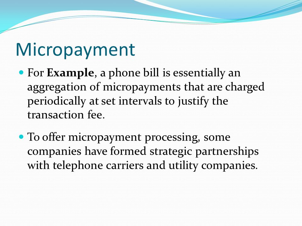 Micropayment For Example, a phone bill is essentially an aggregation of micropayments that are charged periodically at set intervals to justify the transaction fee.