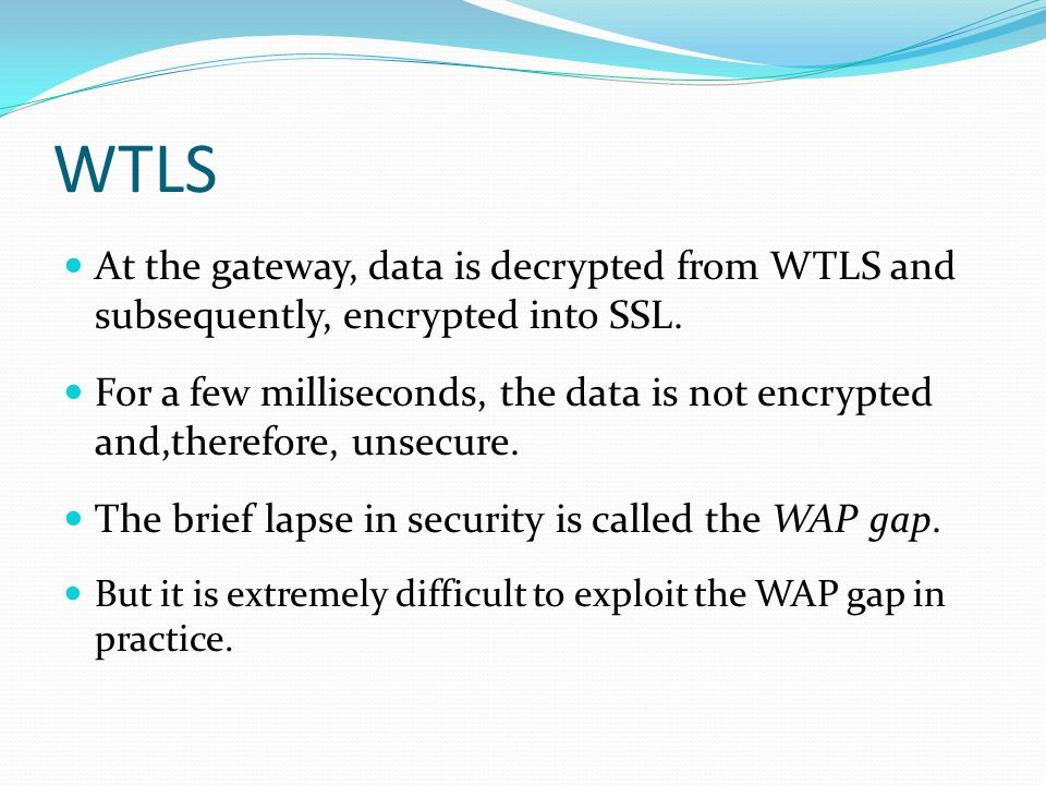 WTLS At the gateway, data is decrypted from WTLS and subsequently, encrypted into SSL.