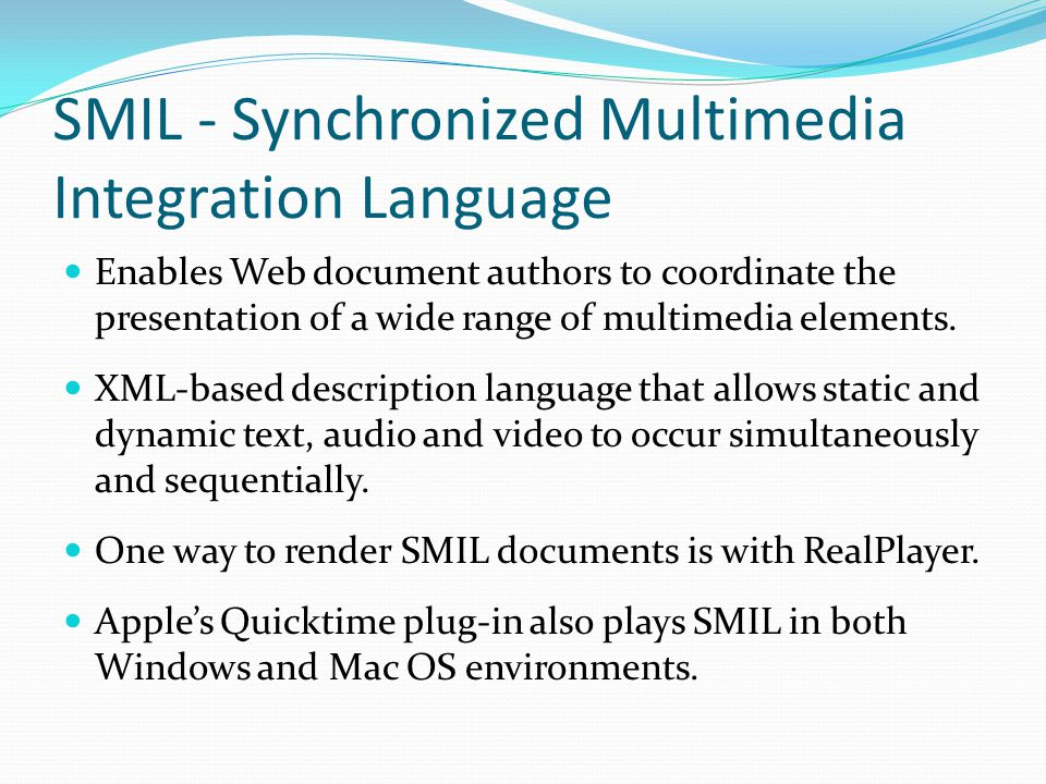 SMIL - Synchronized Multimedia Integration Language Enables Web document authors to coordinate the presentation of a wide range of multimedia elements.