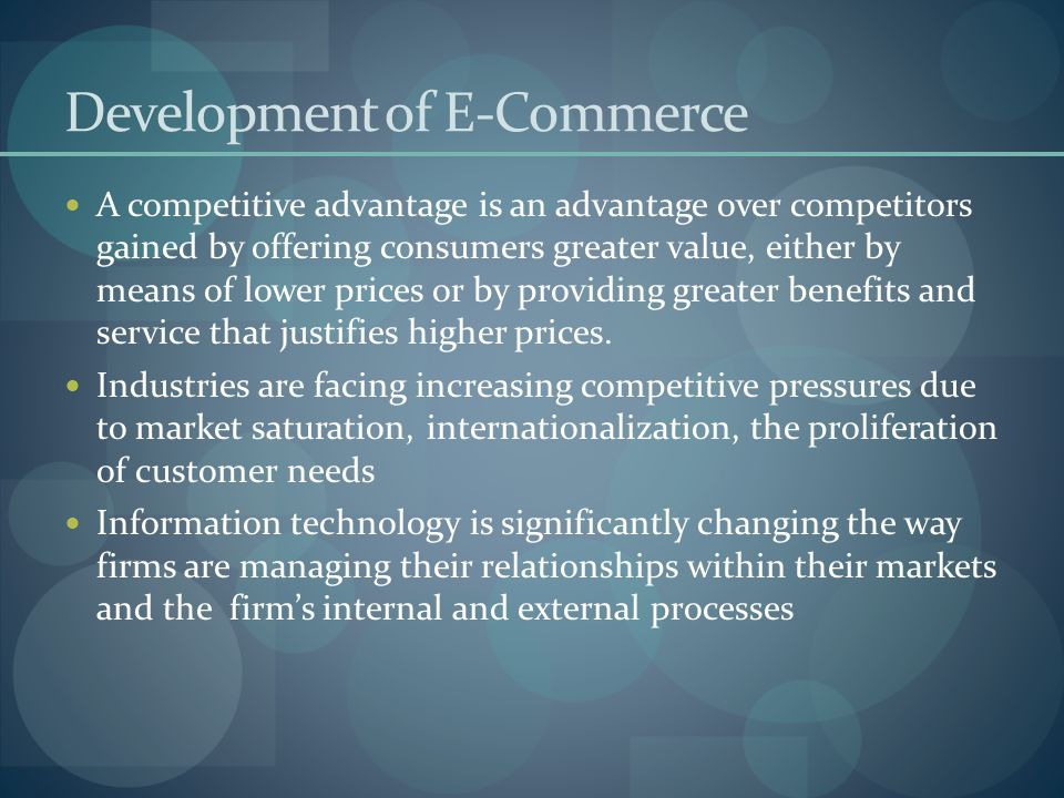 Development of E-Commerce A competitive advantage is an advantage over competitors gained by offering consumers greater value, either by means of lowe