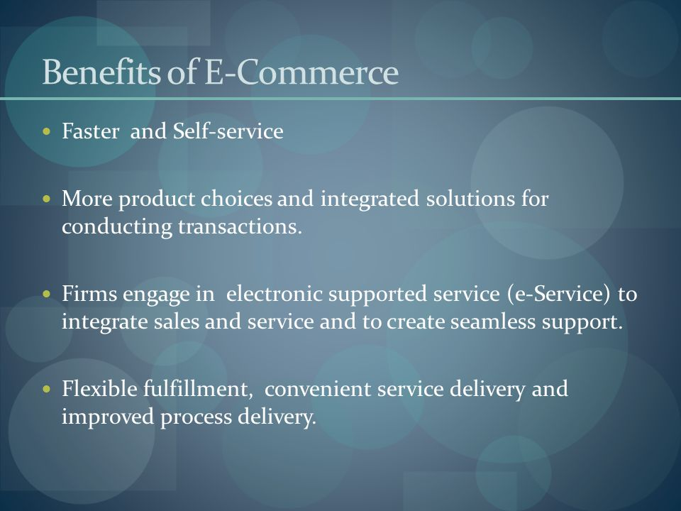 Benefits of E-Commerce Faster and Self-service More product choices and integrated solutions for conducting transactions. Firms engage in electronic s