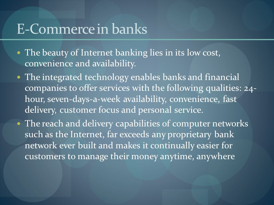 E-Commerce in banks The beauty of Internet banking lies in its low cost, convenience and availability. The integrated technology enables banks and fin