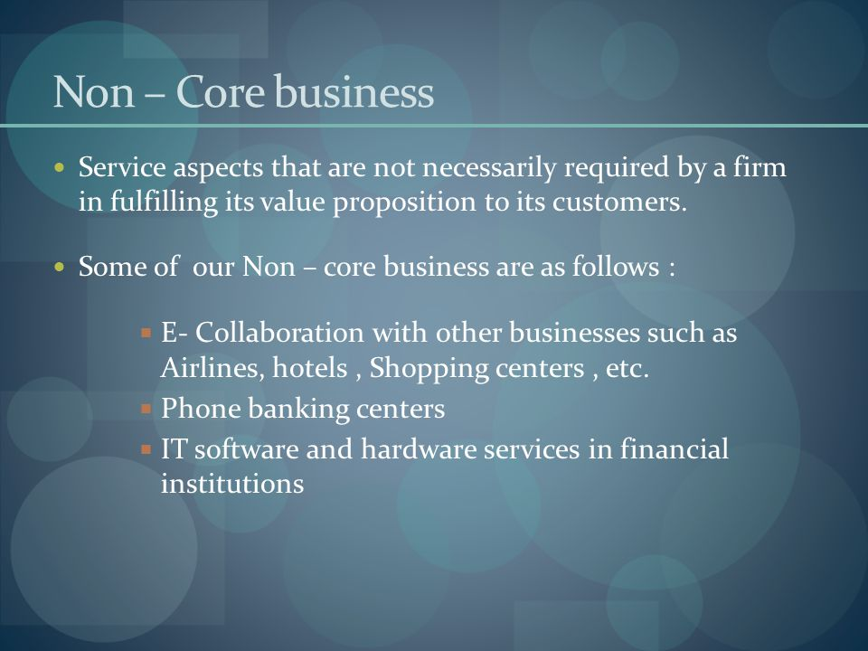 Non – Core business Service aspects that are not necessarily required by a firm in fulfilling its value proposition to its customers. Some of our Non