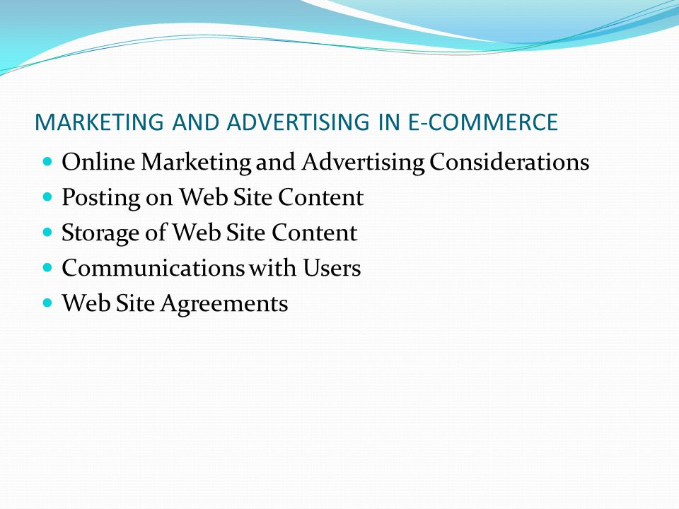 MARKETING AND ADVERTISING IN E-COMMERCE Online Marketing and Advertising Considerations Posting on Web Site Content Storage of Web Site Content Communications with Users Web Site Agreements