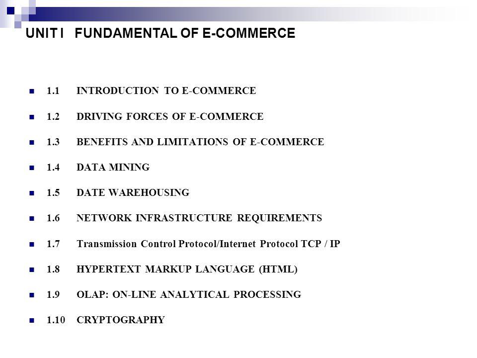 UNIT I FUNDAMENTAL OF E-COMMERCE 1.1INTRODUCTION TO E-COMMERCE 1.2 DRIVING FORCES OF E-COMMERCE 1.3 BENEFITS AND LIMITATIONS OF E-COMMERCE 1.4 DATA MI