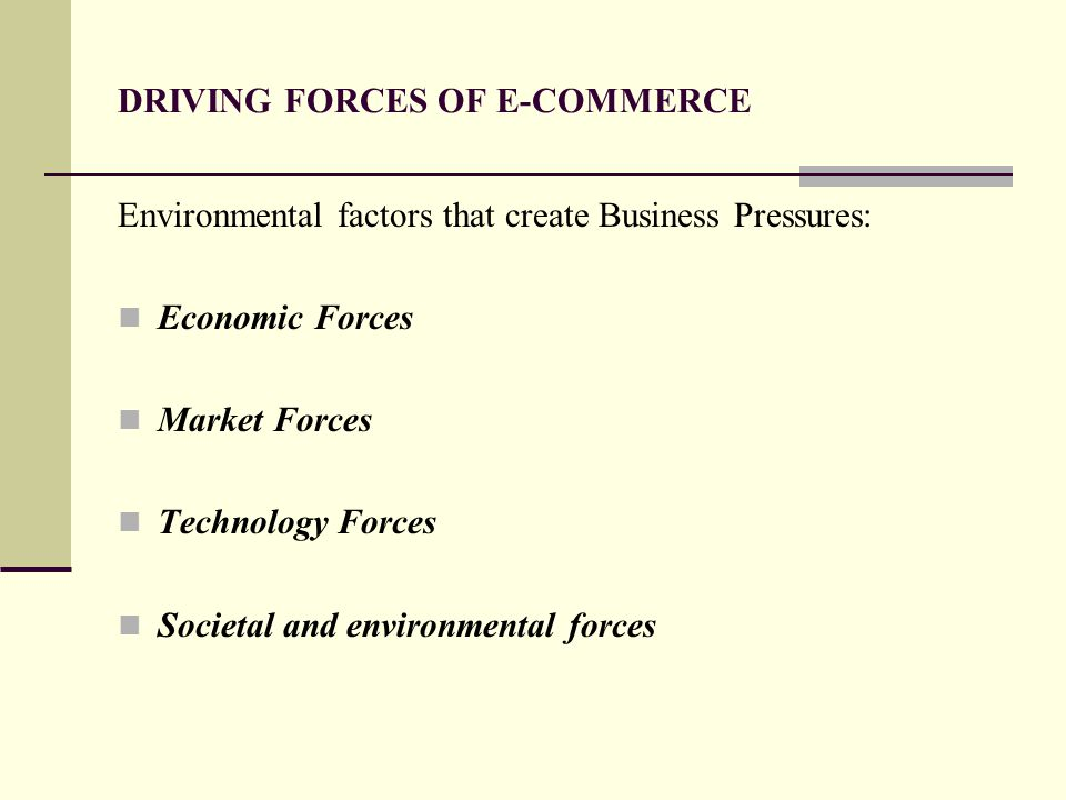 DRIVING FORCES OF E-COMMERCE Environmental factors that create Business Pressures: Economic Forces Market Forces Technology Forces Societal and enviro