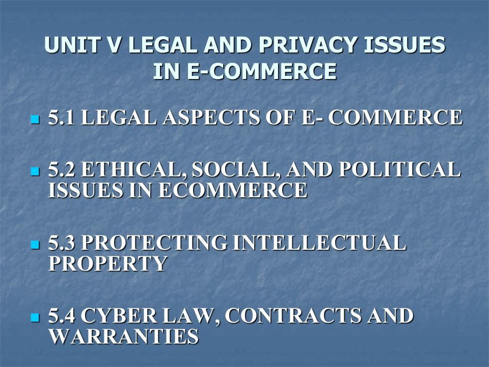 UNIT V LEGAL AND PRIVACY ISSUES IN E-COMMERCE 5.1 LEGAL ASPECTS OF E- COMMERCE 5.1 LEGAL ASPECTS OF E- COMMERCE 5.2 ETHICAL, SOCIAL, AND POLITICAL ISSUES IN ECOMMERCE 5.2 ETHICAL, SOCIAL, AND POLITICAL ISSUES IN ECOMMERCE 5.3 PROTECTING INTELLECTUAL PROPERTY 5.3 PROTECTING INTELLECTUAL PROPERTY 5.4 CYBER LAW, CONTRACTS AND WARRANTIES 5.4 CYBER LAW, CONTRACTS AND WARRANTIES 5.5.