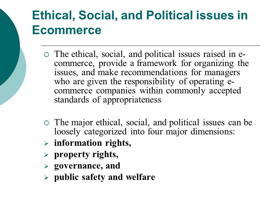 Ethical, Social, and Political issues in Ecommerce  The ethical, social, and political issues raised in e- commerce, provide a framework for organizing the issues, and make recommendations for managers who are given the responsibility of operating e- commerce companies within commonly accepted standards of appropriateness  The major ethical, social, and political issues can be loosely categorized into four major dimensions:  information rights,  property rights,  governance, and  public safety and welfare