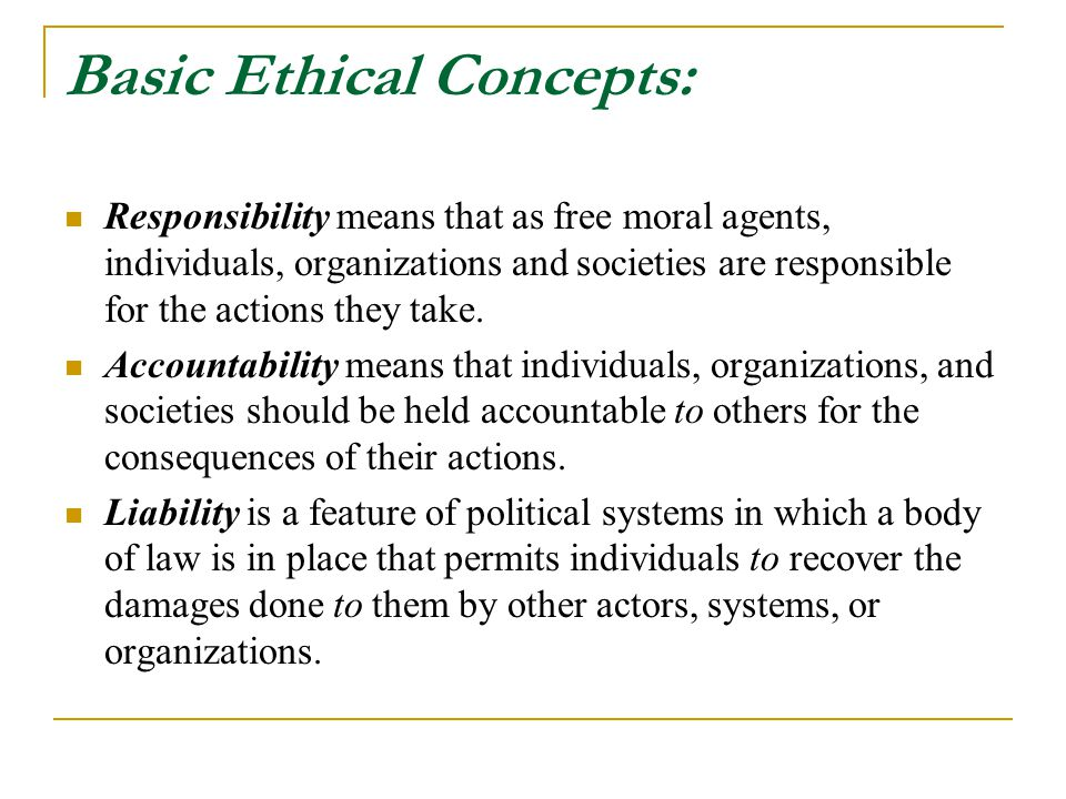 Basic Ethical Concepts: Responsibility means that as free moral agents, individuals, organizations and societies are responsible for the actions they take.