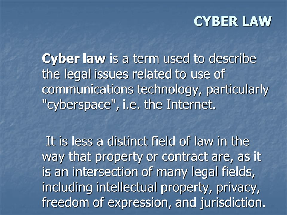 CYBER LAW Cyber law is a term used to describe the legal issues related to use of communications technology, particularly cyberspace , i.e.