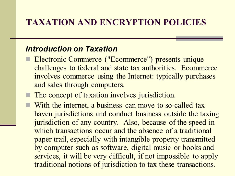 TAXATION AND ENCRYPTION POLICIES Introduction on Taxation Electronic Commerce ( Ecommerce ) presents unique challenges to federal and state tax authorities.