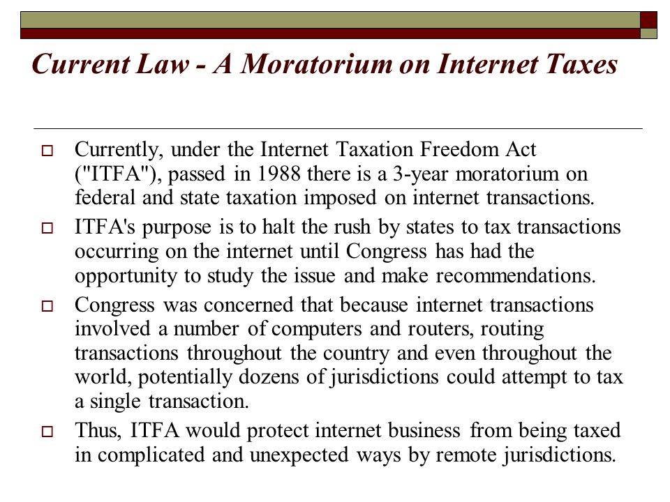Current Law - A Moratorium on Internet Taxes  Currently, under the Internet Taxation Freedom Act (