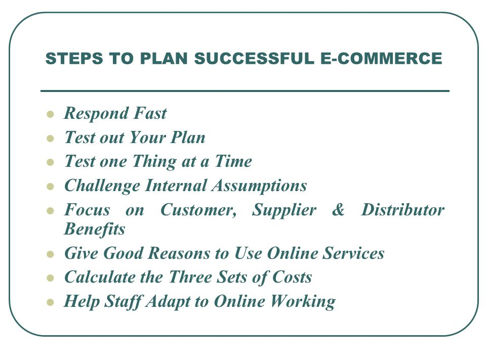 STEPS TO PLAN SUCCESSFUL E-COMMERCE Respond Fast Test out Your Plan Test one Thing at a Time Challenge Internal Assumptions Focus on Customer, Supplier & Distributor Benefits Give Good Reasons to Use Online Services Calculate the Three Sets of Costs Help Staff Adapt to Online Working