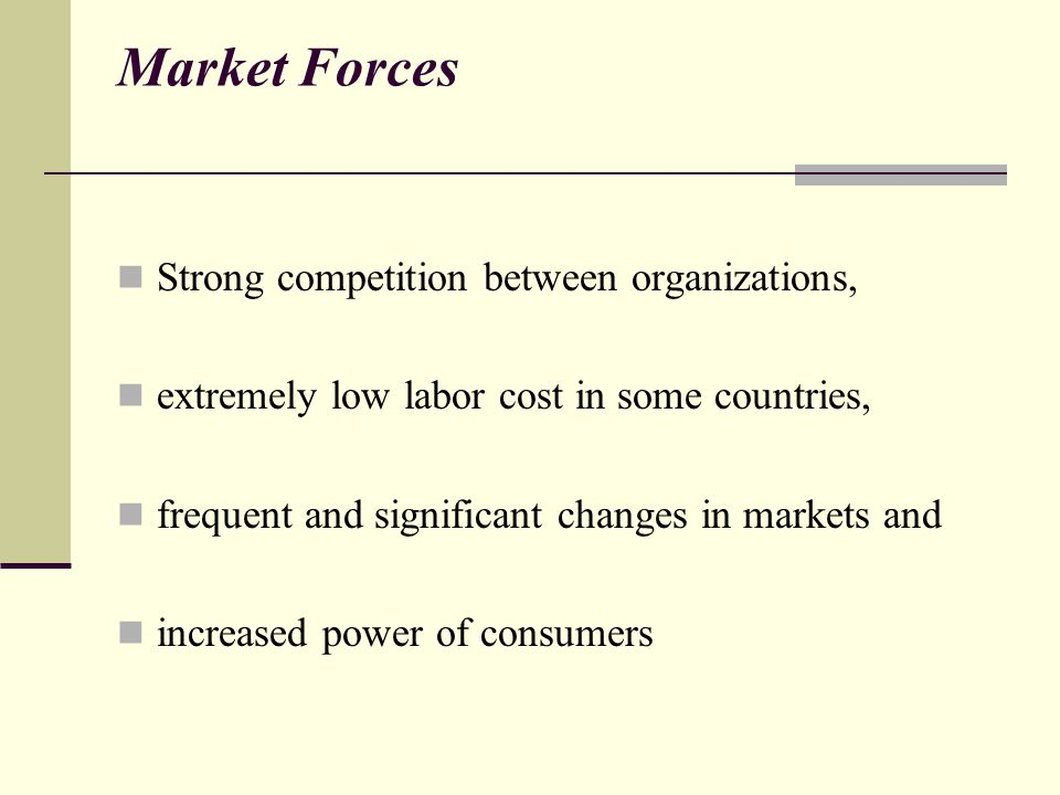 Market Forces Strong competition between organizations, extremely low labor cost in some countries, frequent and significant changes in markets and increased power of consumers