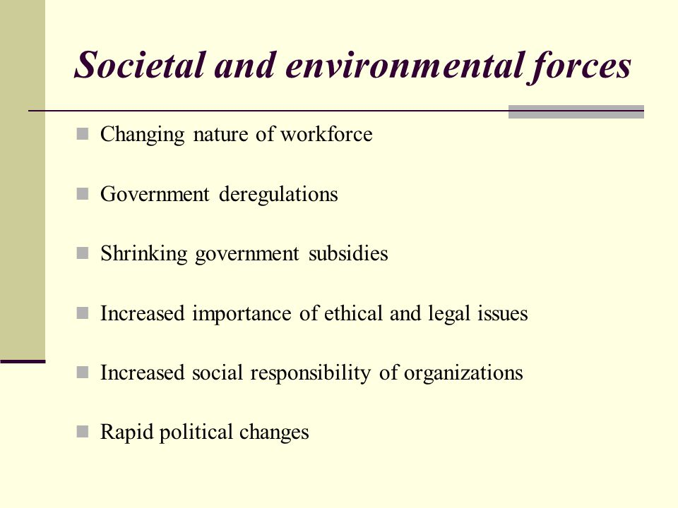 Societal and environmental forces Changing nature of workforce Government deregulations Shrinking government subsidies Increased importance of ethical and legal issues Increased social responsibility of organizations Rapid political changes