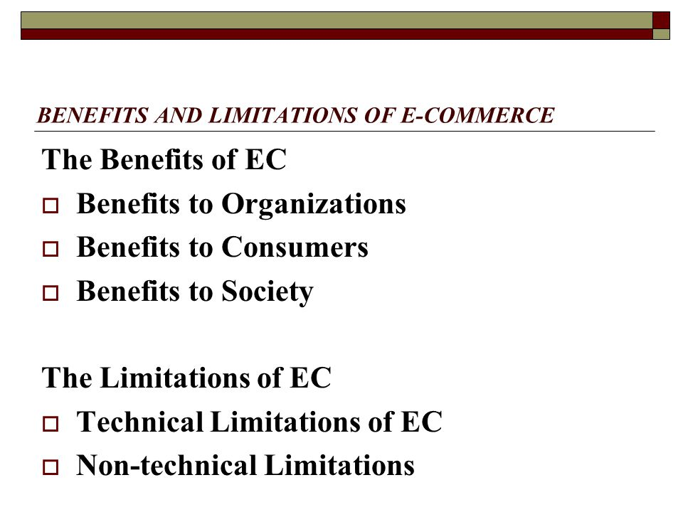 BENEFITS AND LIMITATIONS OF E-COMMERCE The Benefits of EC  Benefits to Organizations  Benefits to Consumers  Benefits to Society The Limitations of EC  Technical Limitations of EC  Non-technical Limitations