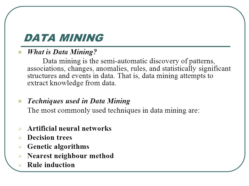DATA MINING What is Data Mining? Data mining is the semi-automatic discovery of patterns, associations, changes, anomalies, rules, and statistically s