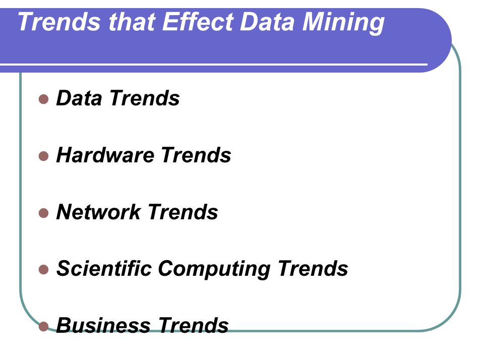 Trends that Effect Data Mining Data Trends Hardware Trends Network Trends Scientific Computing Trends Business Trends