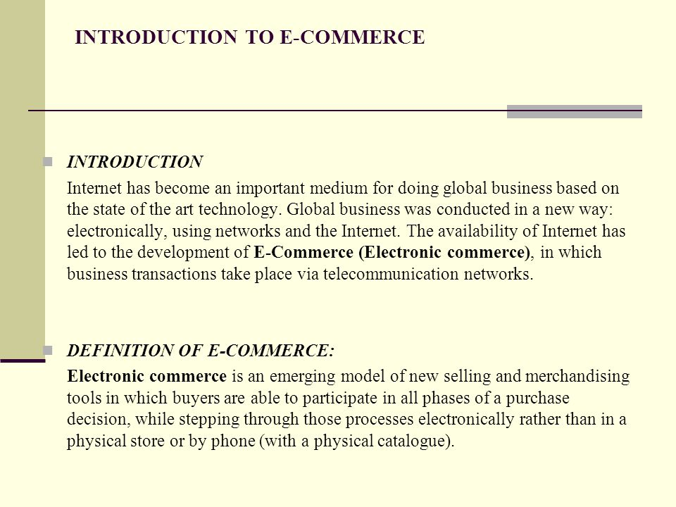 INTRODUCTION TO E-COMMERCE INTRODUCTION Internet has become an important medium for doing global business based on the state of the art technology.