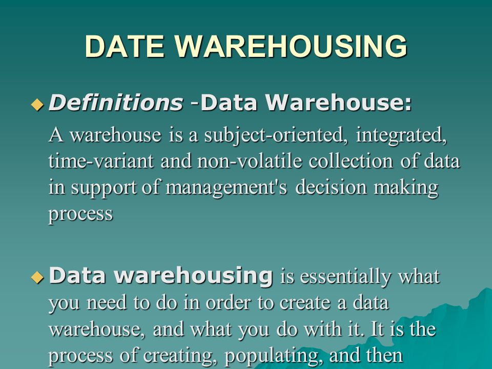 DATE WAREHOUSING  Definitions -Data Warehouse: A warehouse is a subject-oriented, integrated, time-variant and non-volatile collection of data in support of management s decision making process  Data warehousing is essentially what you need to do in order to create a data warehouse, and what you do with it.