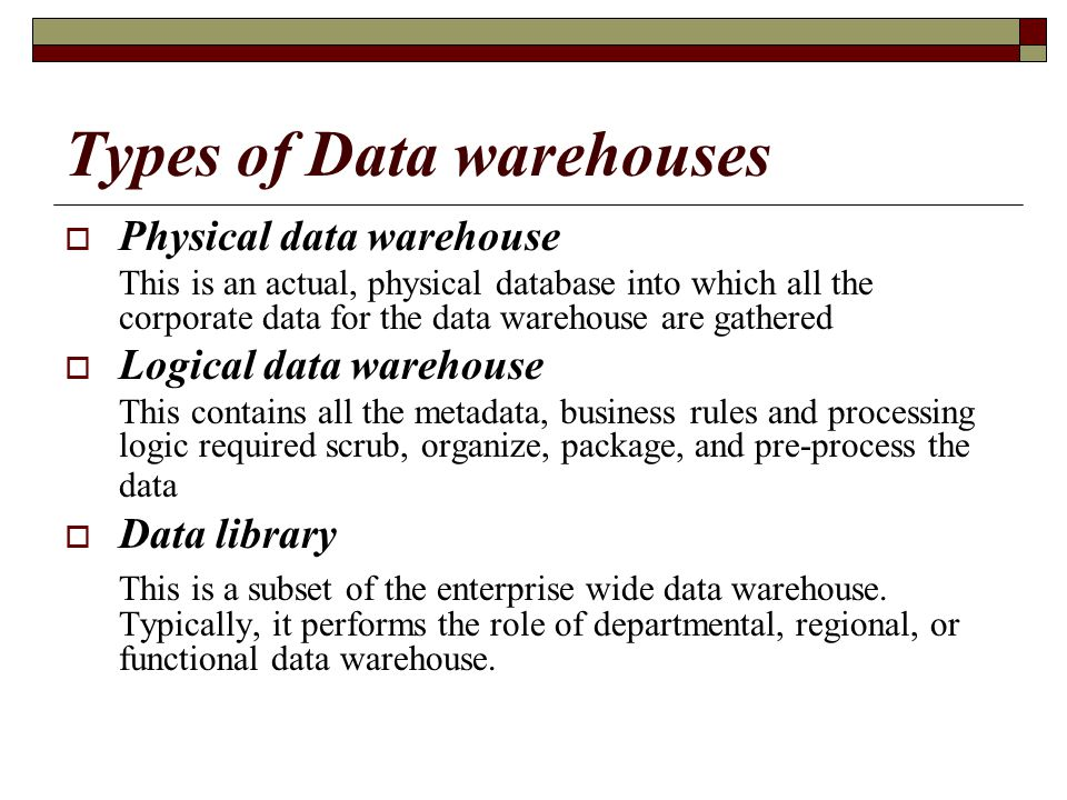Types of Data warehouses  Physical data warehouse This is an actual, physical database into which all the corporate data for the data warehouse are g