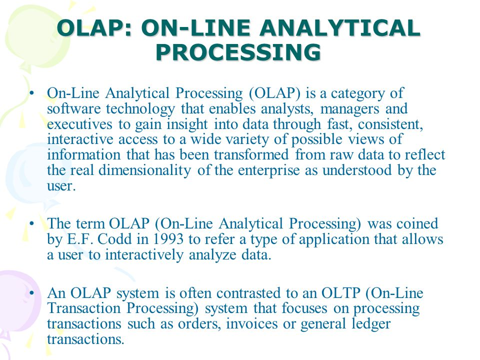 OLAP: ON-LINE ANALYTICAL PROCESSING On-Line Analytical Processing (OLAP) is a category of software technology that enables analysts, managers and exec