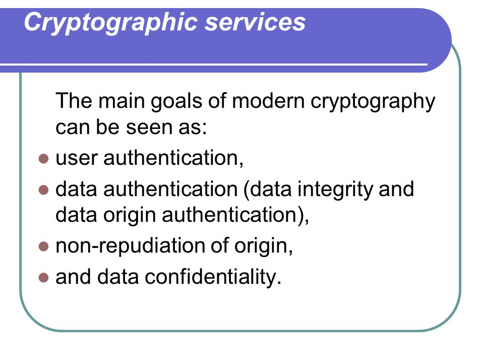 Cryptographic services The main goals of modern cryptography can be seen as: user authentication, data authentication (data integrity and data origin authentication), non-repudiation of origin, and data confidentiality.
