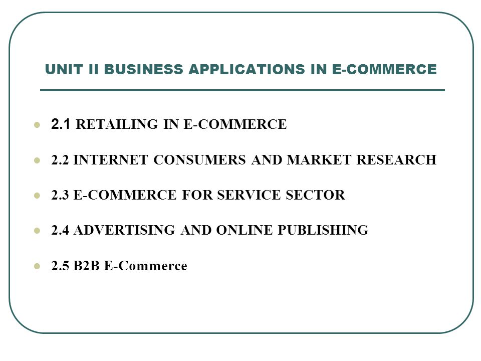 UNIT II BUSINESS APPLICATIONS IN E-COMMERCE 2.1 RETAILING IN E-COMMERCE 2.2 INTERNET CONSUMERS AND MARKET RESEARCH 2.3 E-COMMERCE FOR SERVICE SECTOR 2.4 ADVERTISING AND ONLINE PUBLISHING 2.5 B2B E-Commerce