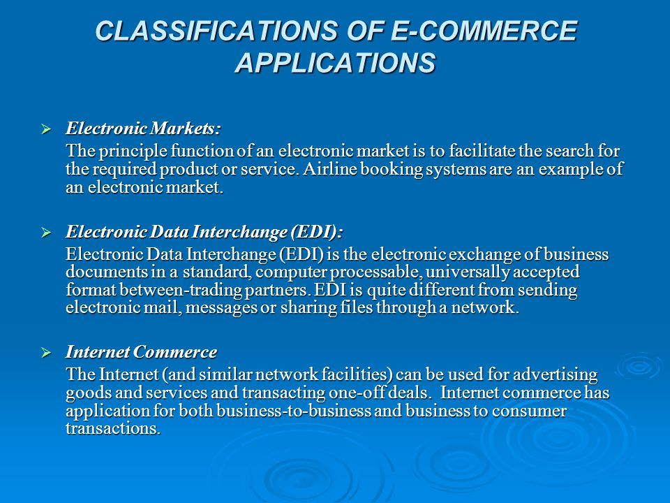 CLASSIFICATIONS OF E-COMMERCE APPLICATIONS  Electronic Markets: The principle function of an electronic market is to facilitate the search for the required product or service.