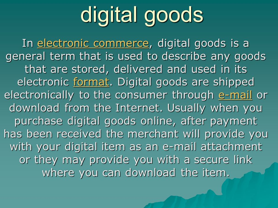 digital goods In electronic commerce, digital goods is a general term that is used to describe any goods that are stored, delivered and used in its el
