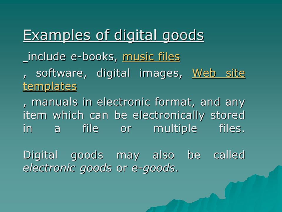 Examples of digital goods include e-books, music files include e-books, music filesmusic filesmusic files, software, digital images, Web site templates Web site templatesWeb site templates, manuals in electronic format, and any item which can be electronically stored in a file or multiple files.