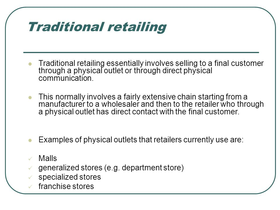 Traditional retailing Traditional retailing essentially involves selling to a final customer through a physical outlet or through direct physical comm
