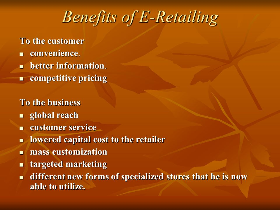 Benefits of E-Retailing To the customer convenience. convenience. better information. better information. competitive pricing competitive pricing To t