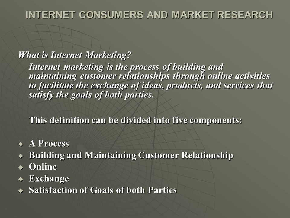 INTERNET CONSUMERS AND MARKET RESEARCH INTERNET CONSUMERS AND MARKET RESEARCH What is Internet Marketing? Internet marketing is the process of buildin