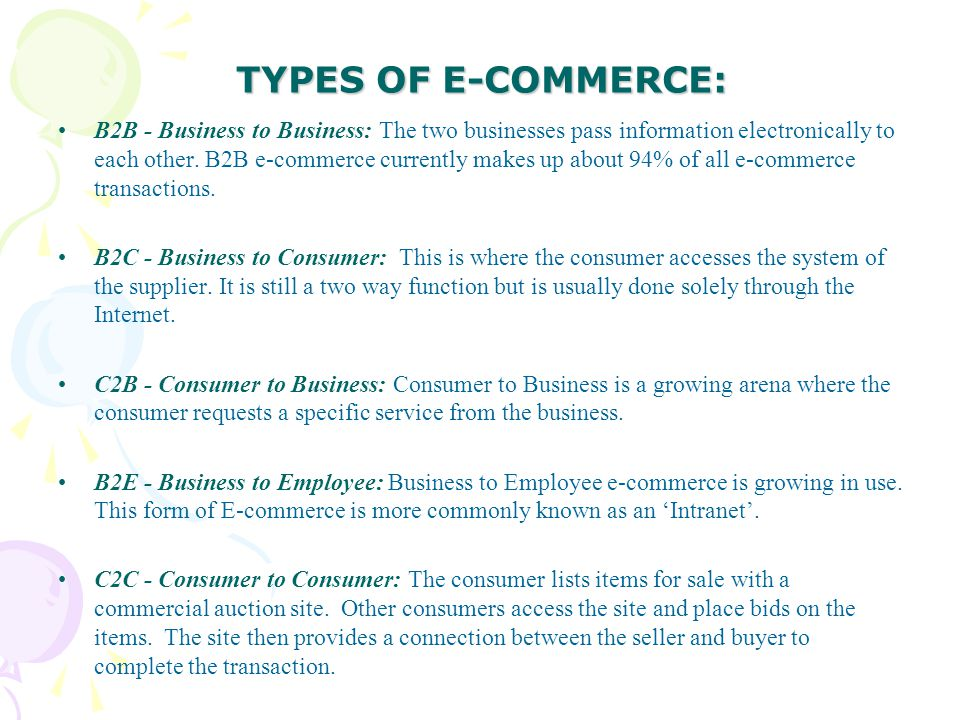 TYPES OF E-COMMERCE: B2B - Business to Business: The two businesses pass information electronically to each other. B2B e-commerce currently makes up a