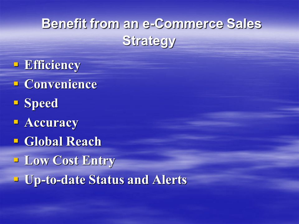 Benefit from an e-Commerce Sales Strategy Benefit from an e-Commerce Sales Strategy  Efficiency  Convenience  Speed  Accuracy  Global Reach  Low Cost Entry  Up-to-date Status and Alerts