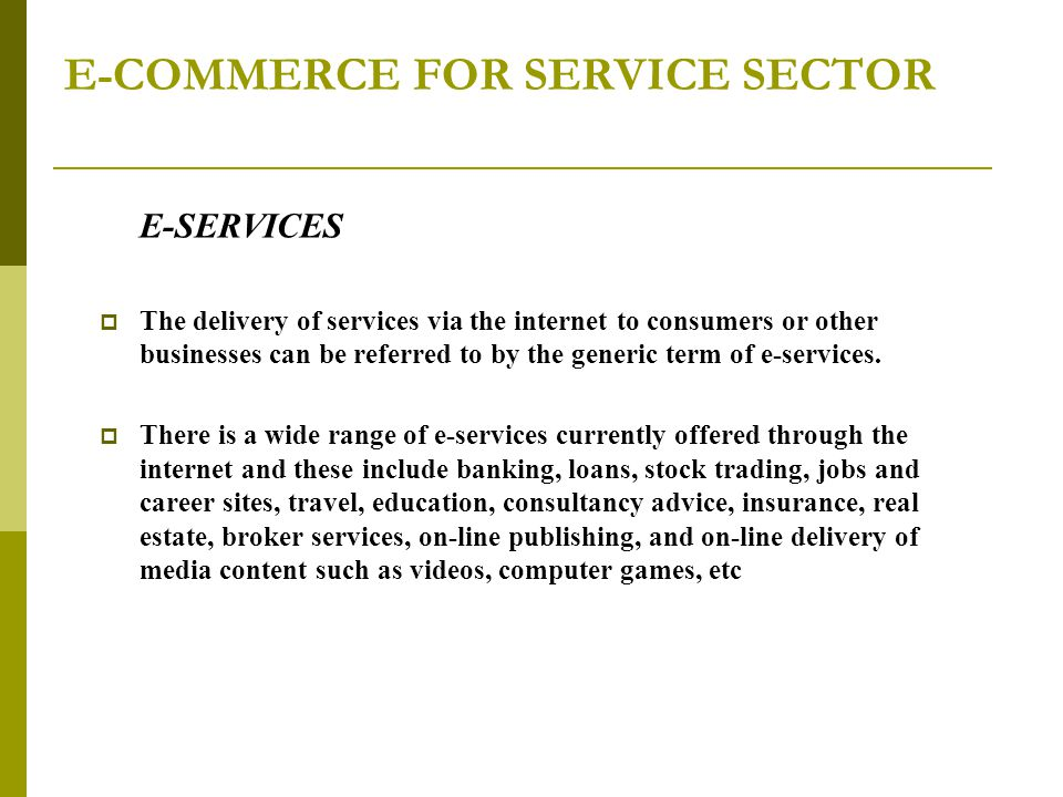E-COMMERCE FOR SERVICE SECTOR E-SERVICES  The delivery of services via the internet to consumers or other businesses can be referred to by the generic term of e-services.