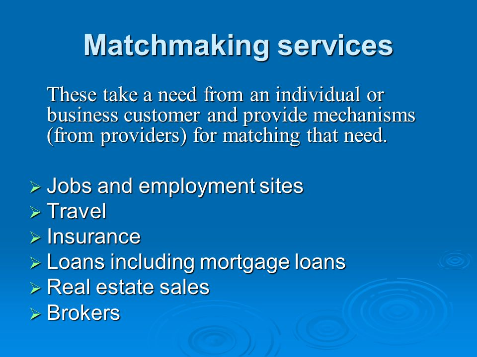 Matchmaking services These take a need from an individual or business customer and provide mechanisms (from providers) for matching that need.