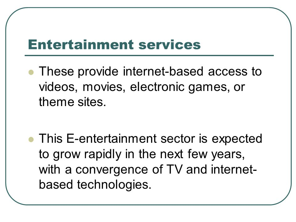 Entertainment services These provide internet-based access to videos, movies, electronic games, or theme sites. This E-entertainment sector is expecte
