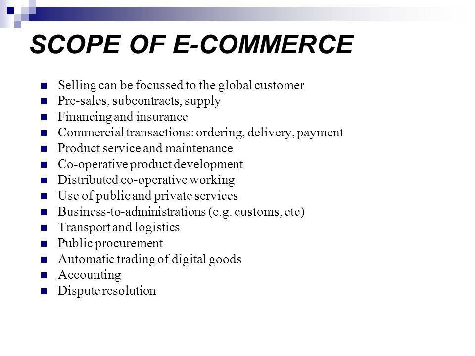 SCOPE OF E-COMMERCE Selling can be focussed to the global customer Pre-sales, subcontracts, supply Financing and insurance Commercial transactions: ordering, delivery, payment Product service and maintenance Co-operative product development Distributed co-operative working Use of public and private services Business-to-administrations (e.g.
