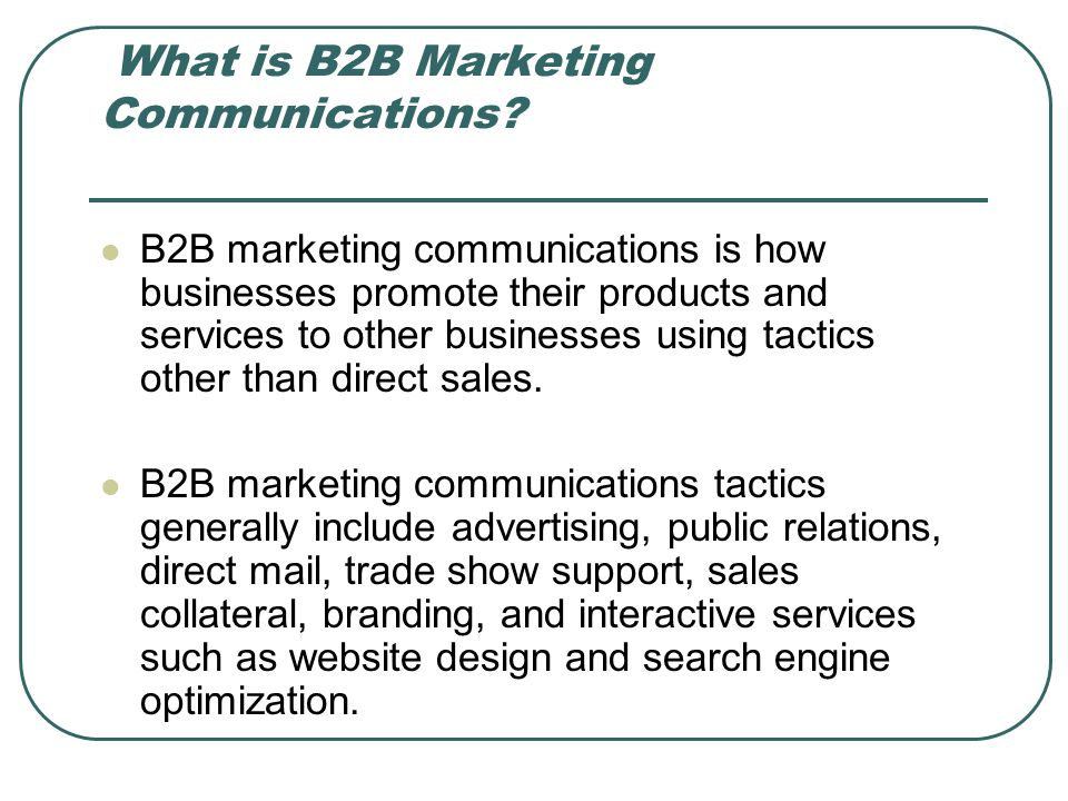 What is B2B Marketing Communications? B2B marketing communications is how businesses promote their products and services to other businesses using tac