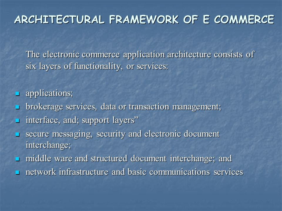 ARCHITECTURAL FRAMEWORK OF E COMMERCE The electronic commerce application architecture consists of six layers of functionality, or services: applicati
