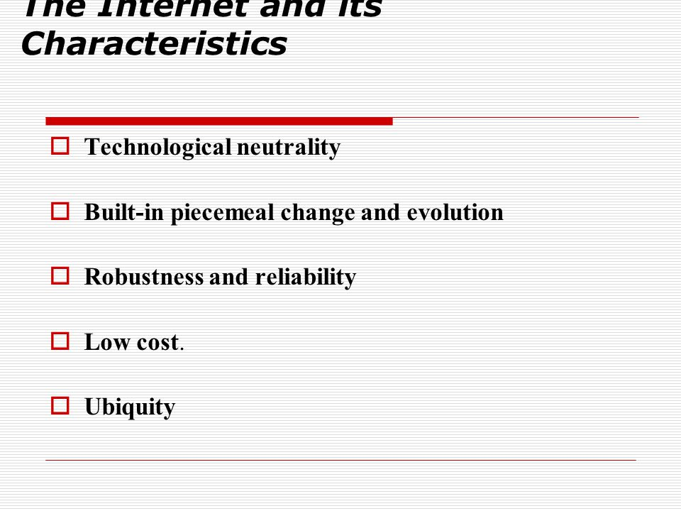 The Internet and its Characteristics  Technological neutrality  Built-in piecemeal change and evolution  Robustness and reliability  Low cost.  U