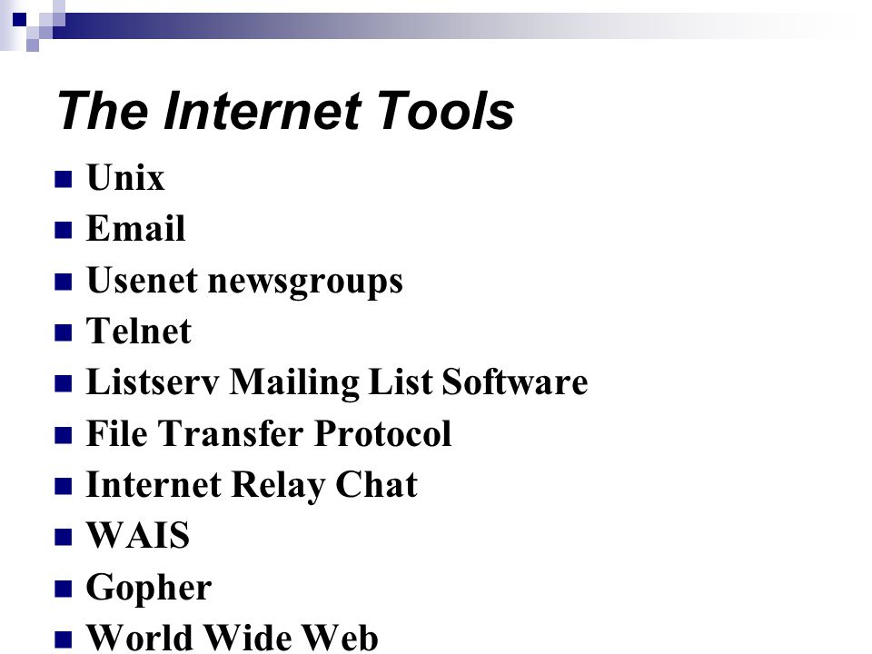 The Internet Tools Unix Email Usenet newsgroups Telnet Listserv Mailing List Software File Transfer Protocol Internet Relay Chat WAIS Gopher World Wide Web
