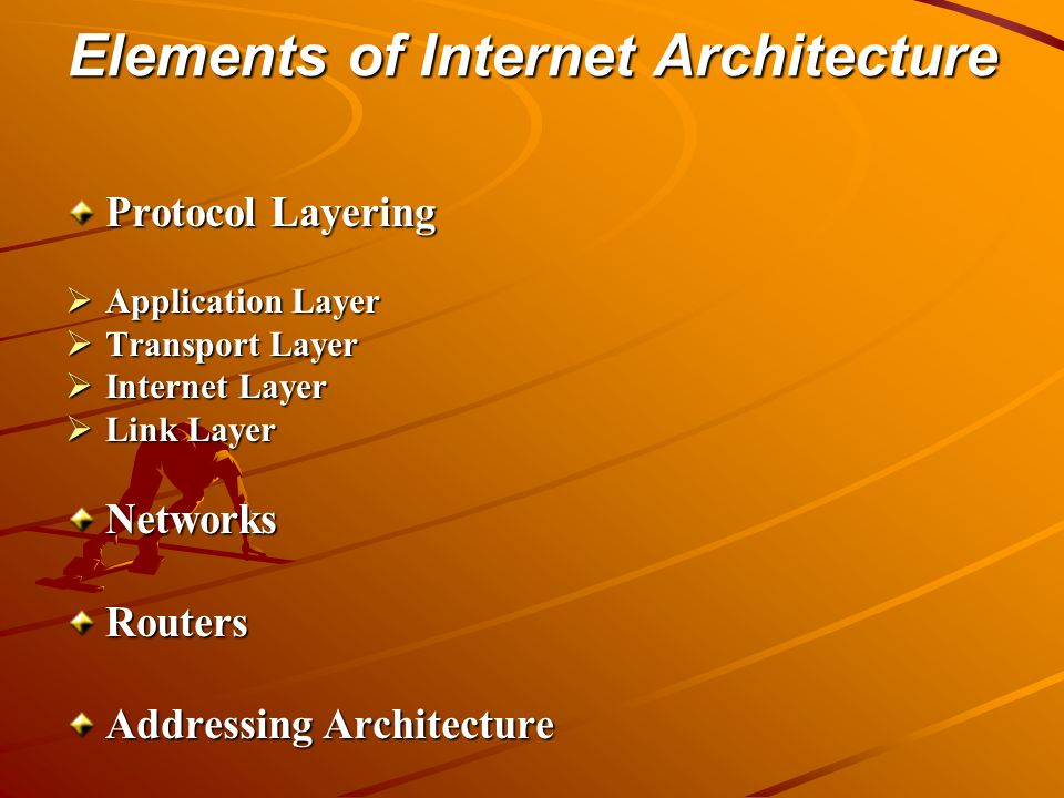 Elements of Internet Architecture Protocol Layering  Application Layer  Transport Layer  Internet Layer  Link Layer NetworksRouters Addressing Architecture